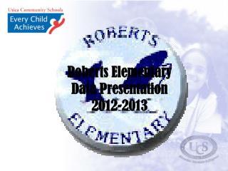 Roberts Elementary Data Presentation  2012-2013