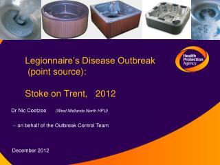 Legionnaire's Disease Outbreak  (point source): Stoke on Trent,   2012