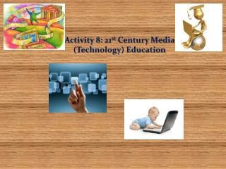 Activity 8: 21 st  Century Media (Technology) Education