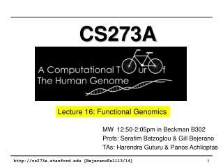 MW  12:50-2:05pm  in Beckman B302 Profs: Serafim  Batzoglou  & Gill  Bejerano TAs:  Harendra Guturu  &  Panos Achliopt