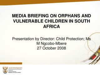 MEDIA BRIEFING ON ORPHANS AND VULNERABLE CHILDREN IN SOUTH AFRICA Presentation by Director: Child Protection; Ms M Ngco