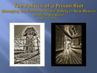 The Politics of a Prison Riot Managing the Future of Public Safety in New Mexico Leadership New Mexico April 10, 2014