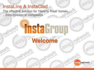 InstaLine & InstaClad The effective solution for �Hard to Treat� homes... ...from concept to completion