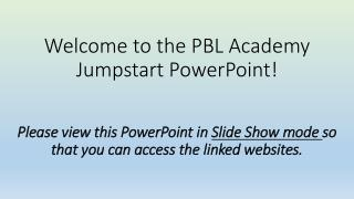 Welcome to the PBL Academy  Jumpstart PowerPoint! Please view this PowerPoint in  Slide Show mode  so that you can acce