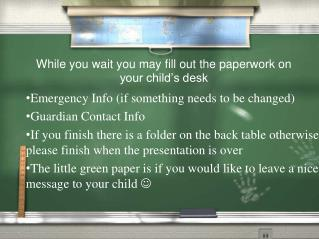 While you wait you may fill out the paperwork on your child's desk