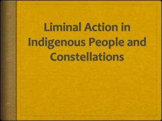 Liminal Action in Indigenous People and Constellations