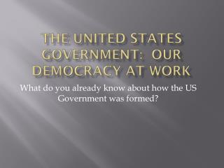The United States Government:  Our Democracy at work