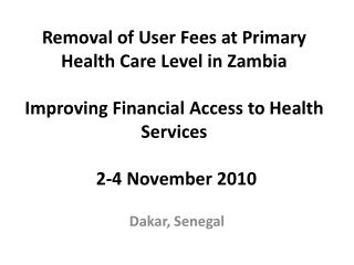 Removal of User Fees at Primary Health Care Level in Zambia Improving Financial Access to Health Services  2-4 November
