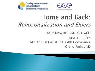 Home and Back: Rehospitalization and Elders Sally May, RN, BSN, CH-GCN June 12, 2014 14 th  Annual Geriatric Health Con