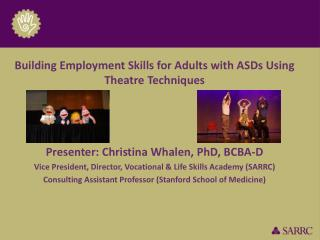 Building Employment Skills for Adults with ASDs Using Theatre Techniques Presenter: Christina Whalen, PhD, BCBA-D