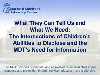 What They Can Tell Us and What We Need: The Intersections of Children's Abilities to Disclose and the MDT's Need for In