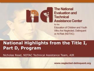 National Highlights from the Title I, Part D, Program Nicholas  Read, NDTAC Technical Assistance Team, AIR