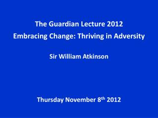 The Guardian Lecture 2012 Embracing Change: Thriving in Adversity Sir William Atkinson