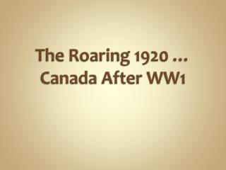 The Roaring 1920 …  Canada After WW1