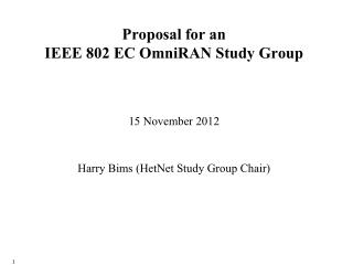 Proposal for an  IEEE 802 EC  OmniRAN  Study Group 15 November 2012 Harry Bims  ( HetNet  Study Group Chair )