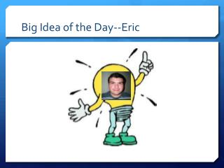 Big Idea of the Day--Eric