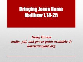 Bringing Jesus Home Matthew 1.18-25