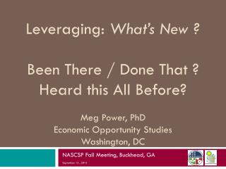 Leveraging :  What's New ?  Been There / Done That ? Heard this All Before? Meg  Power, PhD Economic Opportunity Studie