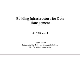 Building Infrastructure for Data Management 25 April 2014 Larry Lannom Corporation for National Research Initiatives ht