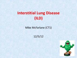 Interstitial Lung Disease  (ILD) Mike McFarlane (CT1) 12/5/12