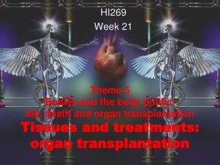 Theme 5  Bodies and the body politic:  life, death and organ transplantation Tissues and treatments: organ transplantat