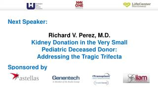 Richard V. Perez, M.D. Kidney Donation in the Very Small Pediatric Deceased Donor: Addressing the Tragic Trifecta