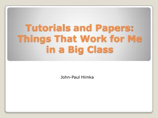 Tutorials  and Papers: Things That Work for Me in a Big Class