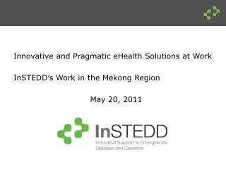 Innovative and Pragmatic  eHealth  Solutions at  Work  InSTEDD's  Work in the Mekong Region  May 20, 2011