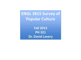 ENGL  3815 Survey of Popular Culture Fall  2013 PH  321 Dr . David Lavery