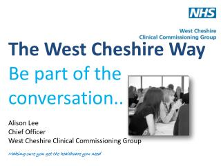 The  West Cheshire Way Be part of the conversation .. Alison Lee Chief Officer West Cheshire Clinical Commissioning Gro