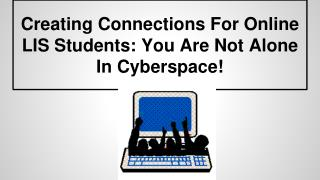 Creating Connections For Online LIS Students: You Are Not Alone In Cyberspace!