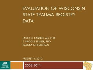 Evaluation of Wisconsin state trauma registry data Laura D. Cassidy,  Ms ,  Phd E. Brooke  lerner ,  Phd Melissa Christ