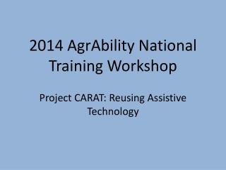 2014 AgrAbility National Training Workshop  Project CARAT: Reusing Assistive Technology