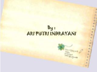 By : ARI PUTRI INDRAYANI