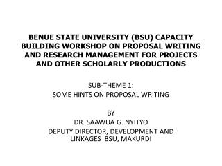 SUB-THEME 1: SOME HINTS ON PROPOSAL WRITING BY DR.  SAAWUA  G.  NYITYO DEPUTY DIRECTOR, DEVELOPMENT AND LINKAGES   BSU