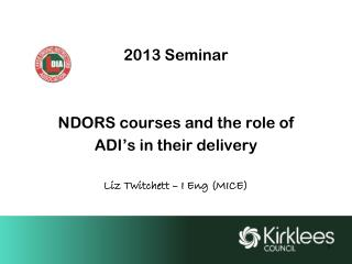 2013 Seminar NDORS courses and the role of  ADI's in their delivery Liz Twitchett – I Eng (MICE)
