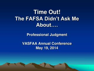 Time Out!   The FAFSA Didn't Ask Me About…. Professional Judgment VASFAA Annual Conference May 19, 2014
