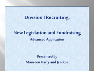 Division I Recruiting: New Legislation and Fundraising Advanced Application Presented  by  Maureen  Harty and  Jen  Roe