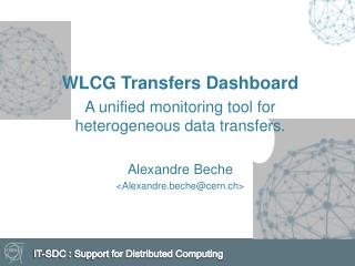 WLCG Transfers  Dashboard  A  unified monitoring tool for heterogeneous data transfers . Alexandre Beche < Alexandre.be