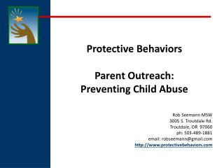 Protective  Behaviors Parent Outreach:  Preventing Child  Abuse Rob  Seemann  MSW 3005 S. Troutdale Rd. Troutdale, OR
