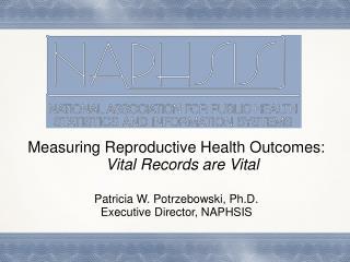Measuring Reproductive Health Outcomes:  Vital Records are Vital Patricia  W. Potrzebowski, Ph.D. Executive Director,