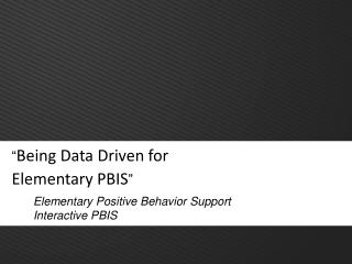 """ Being Data Driven for  Elementary PBIS """