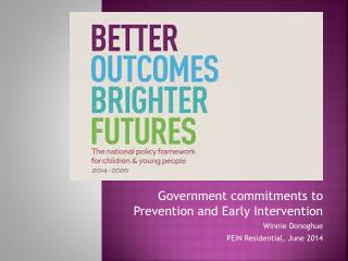 Government commitments to Prevention and Early  Intervention Winnie Donoghue  PEIN Residential, June 2014