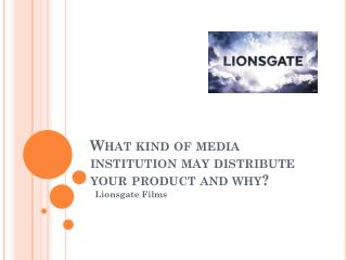 What kind of media institution may distribute your product and why?