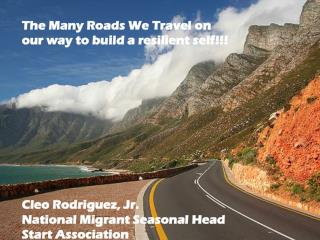 The Many Roads We Travel on our way to build a resilient self!!! Cleo Rodriguez, Jr. National Migrant Seasonal Head Sta