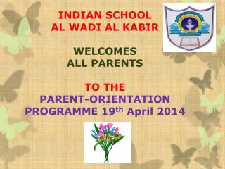 INDIAN SCHOOL  AL WADI AL KABIR WELCOMES   ALL PARENTS  TO THE  PARENT-ORIENTATION PROGRAMME  19 th  April  2014