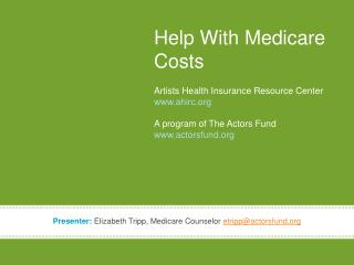 Help With Medicare Costs Artists Health Insurance Resource Center www.ahirc.org A program of The Actors Fund www.actors