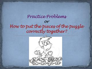 Practice Problems or How to put the pieces of the puzzle  correctly together?