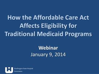 How the Affordable Care Act Affects  Eligibility  for  Traditional  Medicaid Programs Webinar January 9, 2014