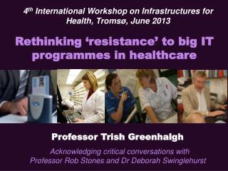 Professor Trish  Greenhalgh Acknowledging critical conversations with  Professor Rob Stones and Dr Deborah  Swinglehurs